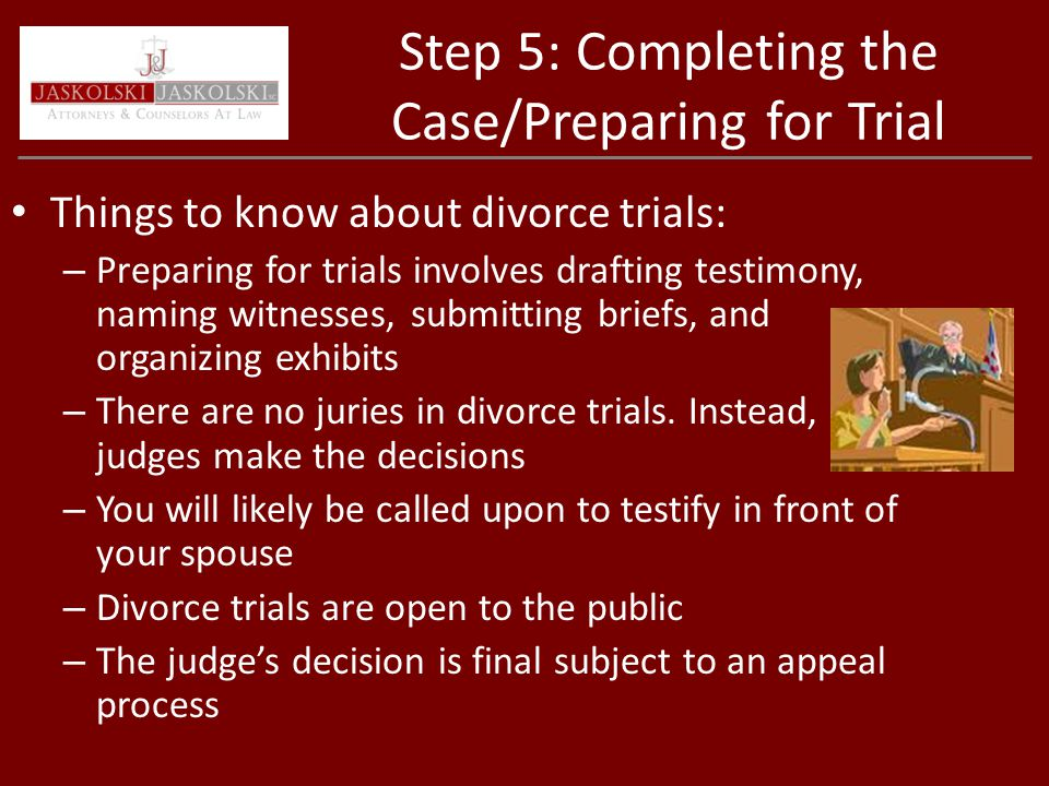 Step 5: Completing the Case/Preparing for Trial Things to know about divorce trials: – Preparing for trials involves drafting testimony, naming witnesses, submitting briefs, and organizing exhibits – There are no juries in divorce trials.