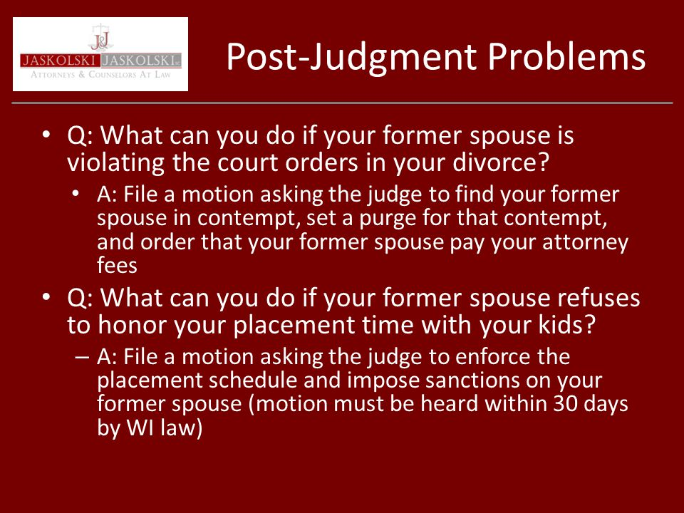 Post-Judgment Problems Q: What can you do if your former spouse is violating the court orders in your divorce.