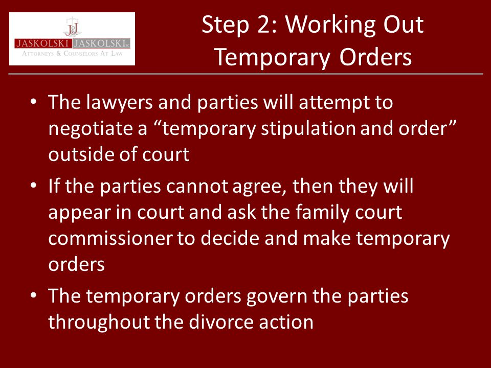 Step 2: Working Out Temporary Orders The lawyers and parties will attempt to negotiate a temporary stipulation and order outside of court If the parties cannot agree, then they will appear in court and ask the family court commissioner to decide and make temporary orders The temporary orders govern the parties throughout the divorce action
