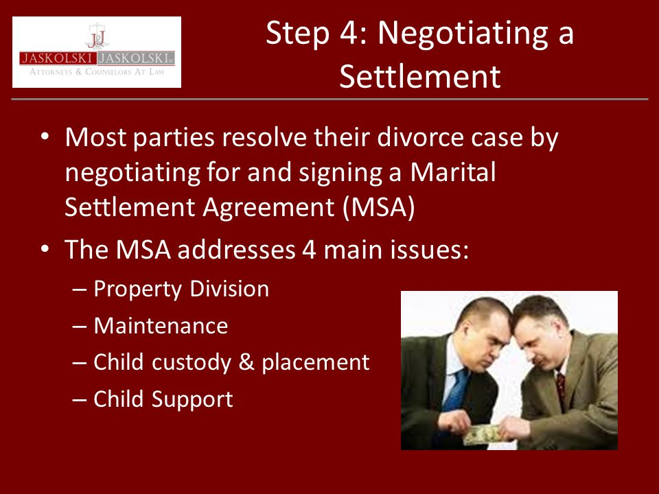 Step 4: Negotiating a Settlement Most parties resolve their divorce case by negotiating for and signing a Marital Settlement Agreement (MSA) The MSA addresses 4 main issues: – Property Division – Maintenance – Child custody & placement – Child Support