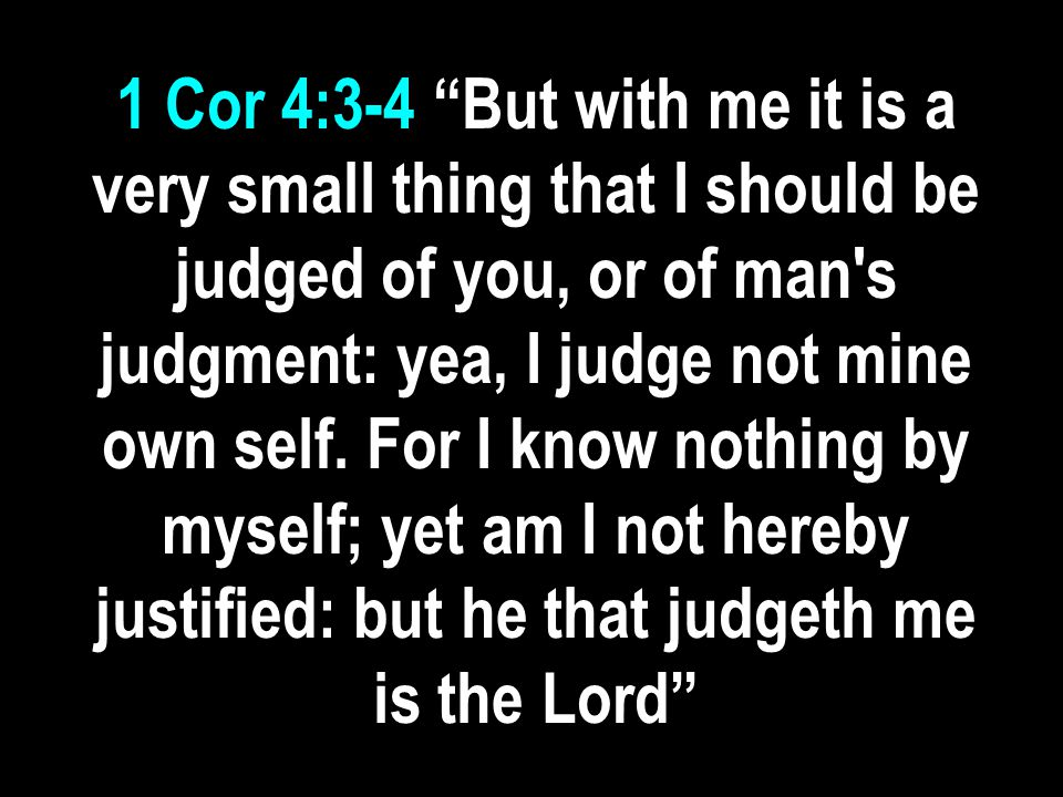 1 Cor 4:3-4 But with me it is a very small thing that I should be judged of you, or of man s judgment: yea, I judge not mine own self.