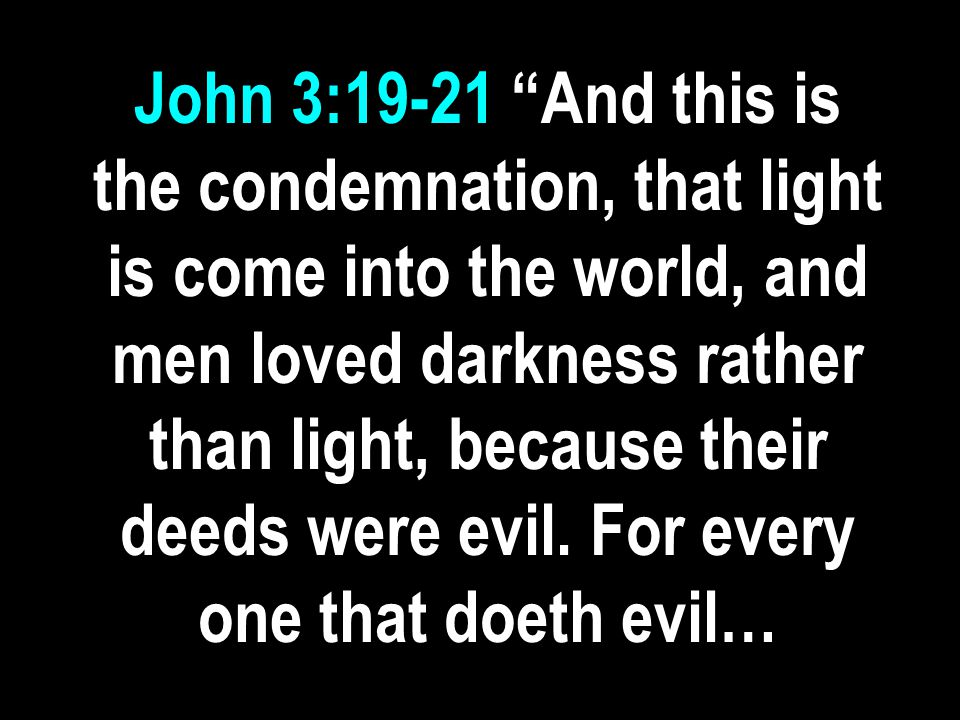 John 3:19-21 And this is the condemnation, that light is come into the world, and men loved darkness rather than light, because their deeds were evil.