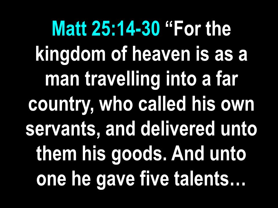 Matt 25:14-30 For the kingdom of heaven is as a man travelling into a far country, who called his own servants, and delivered unto them his goods.