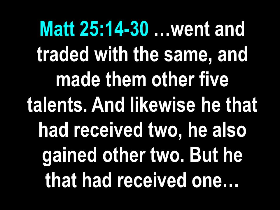 Matt 25:14-30 …went and traded with the same, and made them other five talents.