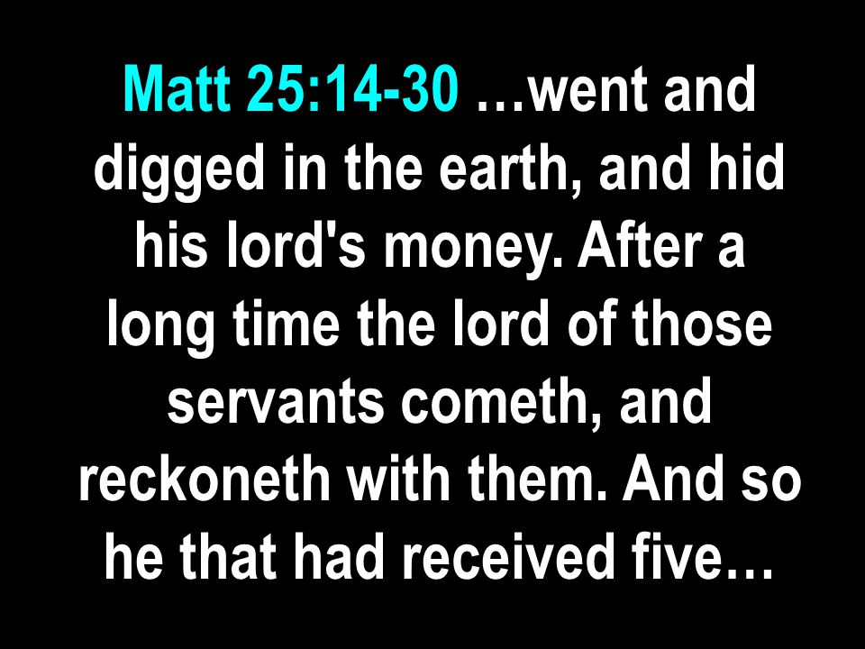 Matt 25:14-30 …went and digged in the earth, and hid his lord s money.