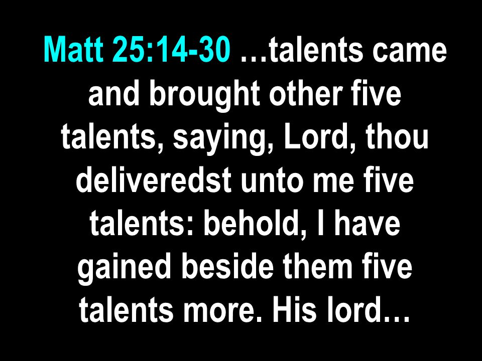 Matt 25:14-30 …talents came and brought other five talents, saying, Lord, thou deliveredst unto me five talents: behold, I have gained beside them five talents more.