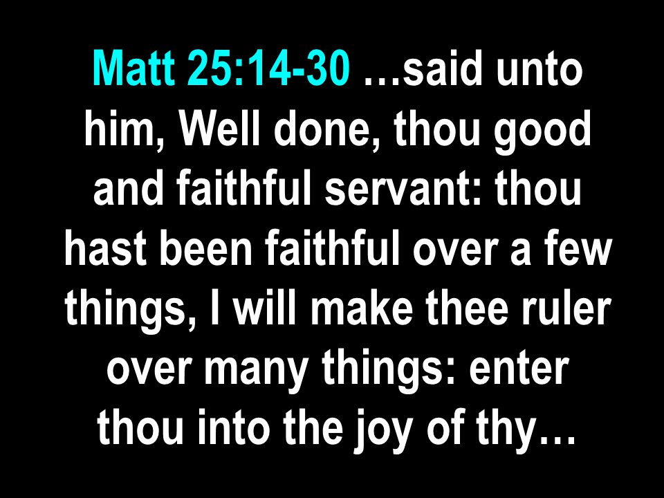Matt 25:14-30 …said unto him, Well done, thou good and faithful servant: thou hast been faithful over a few things, I will make thee ruler over many things: enter thou into the joy of thy…