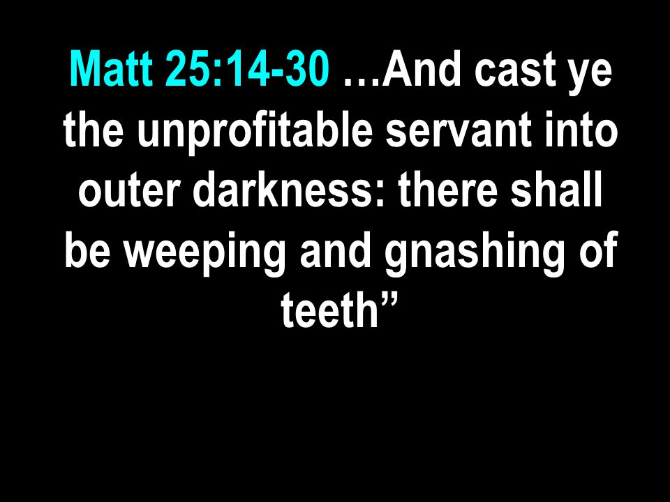 Matt 25:14-30 …And cast ye the unprofitable servant into outer darkness: there shall be weeping and gnashing of teeth