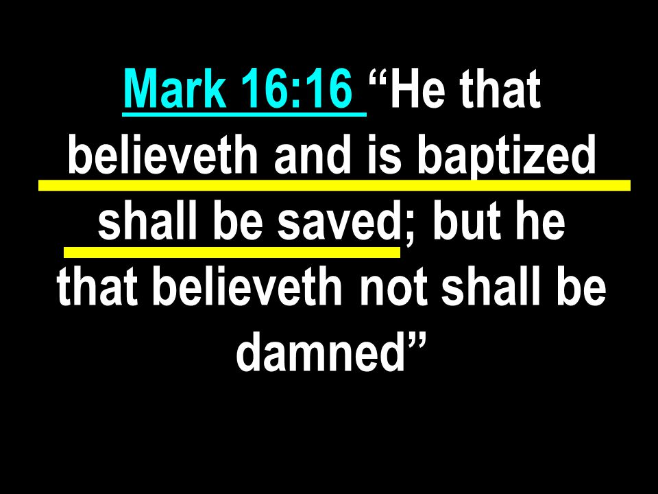 Mark 16:16 He that believeth and is baptized shall be saved; but he that believeth not shall be damned