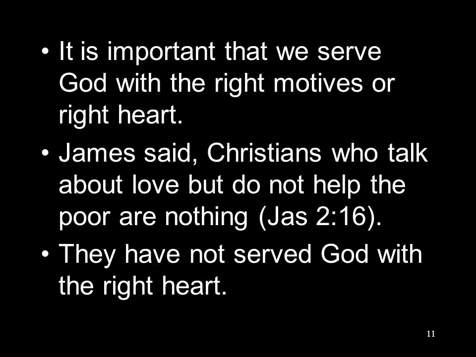 11 It is important that we serve God with the right motives or right heart.