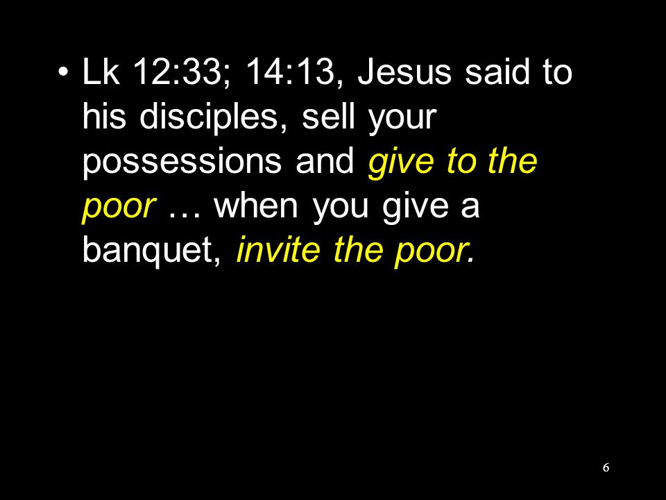 6 Lk 12:33; 14:13, Jesus said to his disciples, sell your possessions and give to the poor … when you give a banquet, invite the poor.