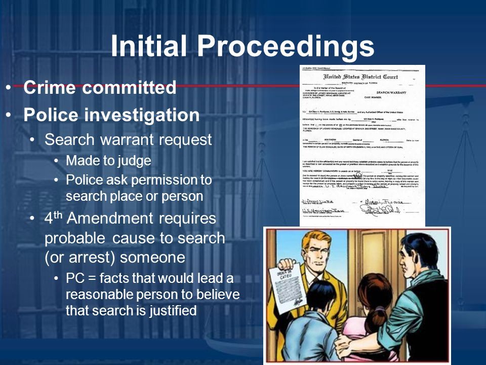 Initial Proceedings Crime committed Police investigation Search warrant request Made to judge Police ask permission to search place or person 4 th Amendment requires probable cause to search (or arrest) someone PC = facts that would lead a reasonable person to believe that search is justified