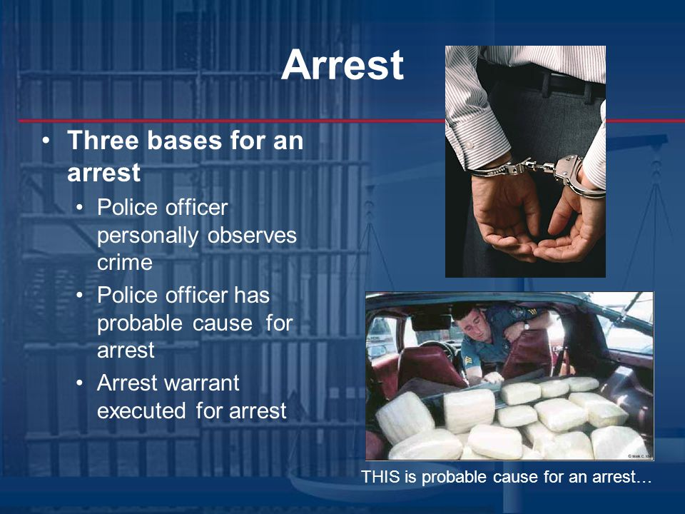 Arrest Three bases for an arrest Police officer personally observes crime Police officer has probable cause for arrest Arrest warrant executed for arrest THIS is probable cause for an arrest…