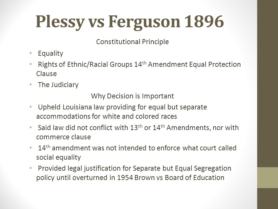 Plessy vs Ferguson 1896 Constitutional Principle Equality Rights of Ethnic/Racial Groups 14 th Amendment Equal Protection Clause The Judiciary Why Dec