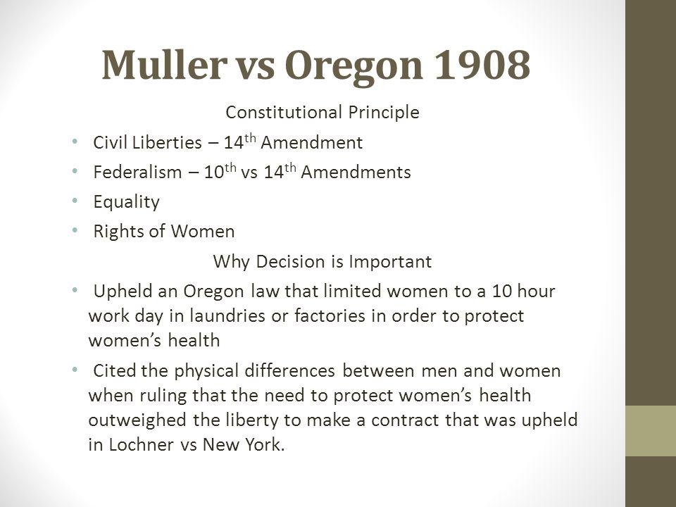 Muller vs Oregon 1908 Constitutional Principle Civil Liberties – 14 th Amendment Federalism – 10 th vs 14 th Amendments Equality Rights of Women Why D