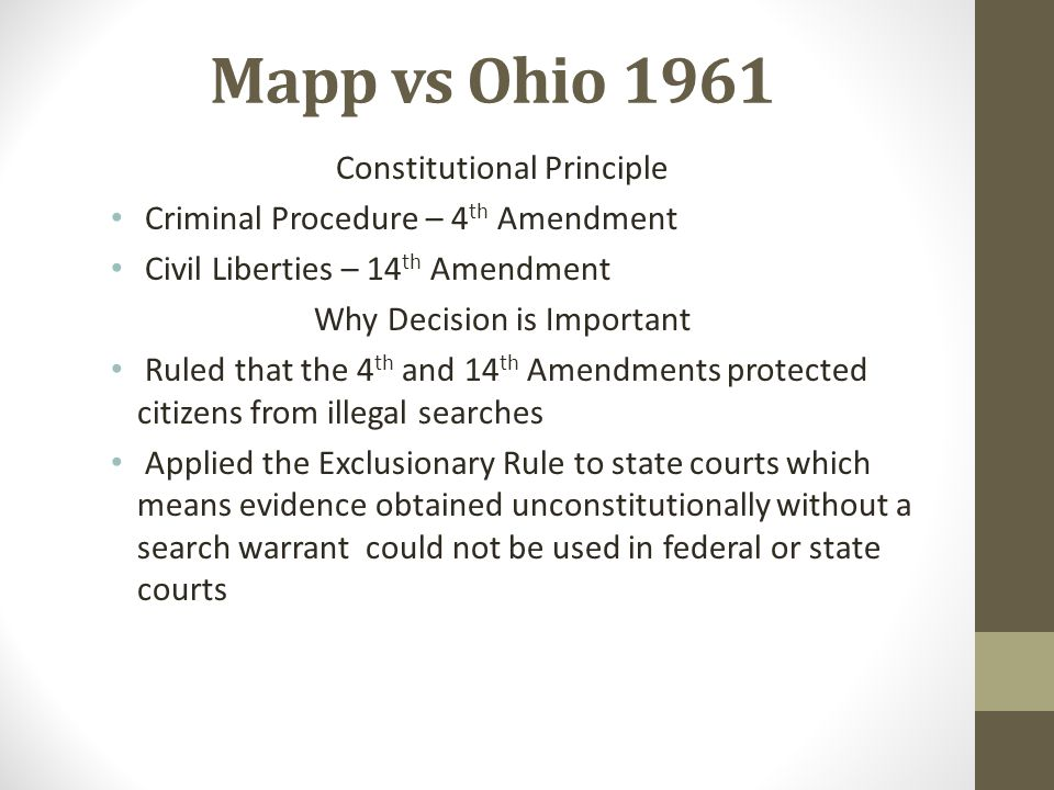 Mapp vs Ohio 1961 Constitutional Principle Criminal Procedure – 4 th Amendment Civil Liberties – 14 th Amendment Why Decision is Important Ruled that