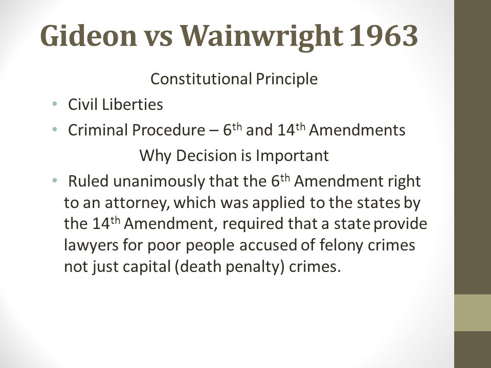 Gideon vs Wainwright 1963 Constitutional Principle Civil Liberties Criminal Procedure – 6 th and 14 th Amendments Why Decision is Important Ruled unan