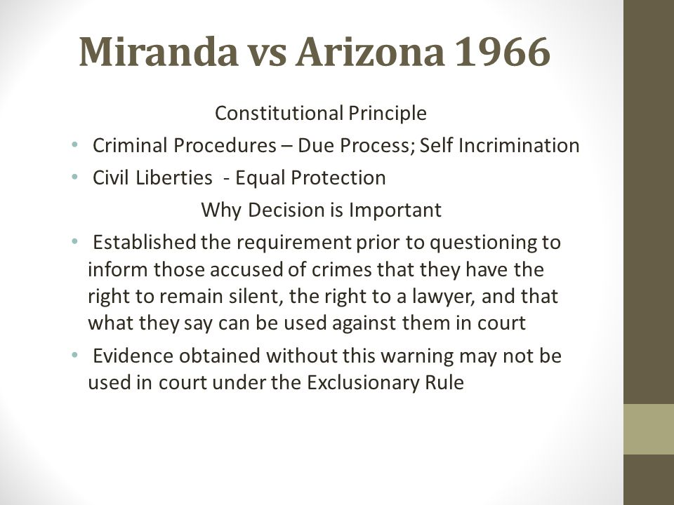 Miranda vs Arizona 1966 Constitutional Principle Criminal Procedures – Due Process; Self Incrimination Civil Liberties - Equal Protection Why Decision