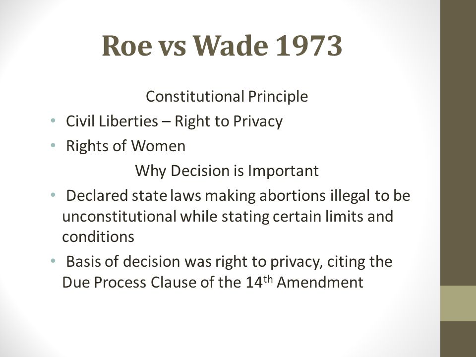 Roe vs Wade 1973 Constitutional Principle Civil Liberties – Right to Privacy Rights of Women Why Decision is Important Declared state laws making abor