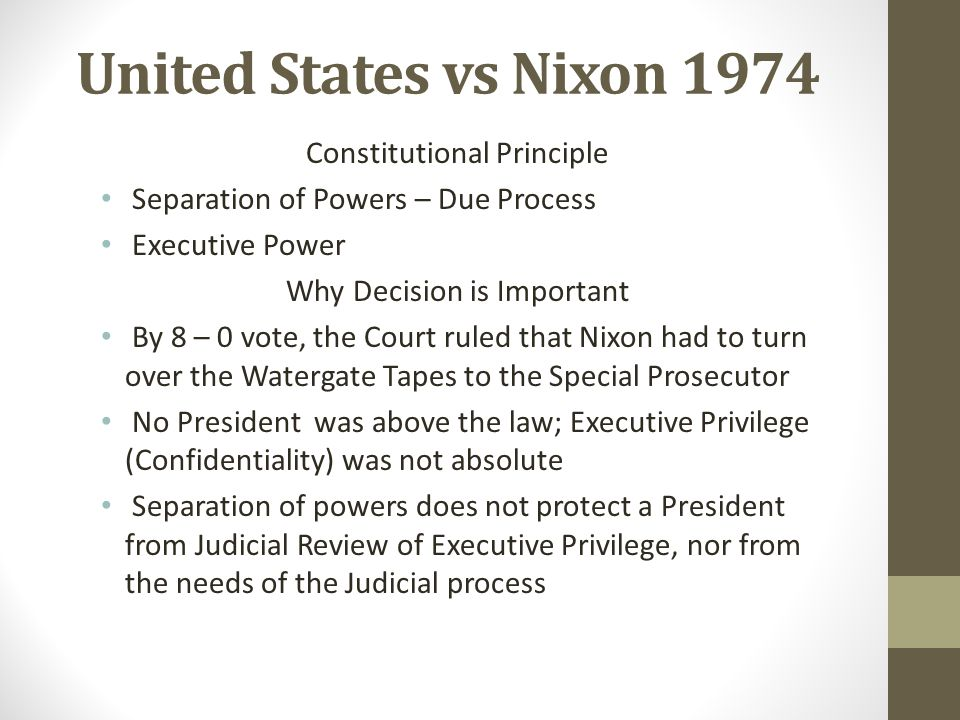 United States vs Nixon 1974 Constitutional Principle Separation of Powers – Due Process Executive Power Why Decision is Important By 8 – 0 vote, the C