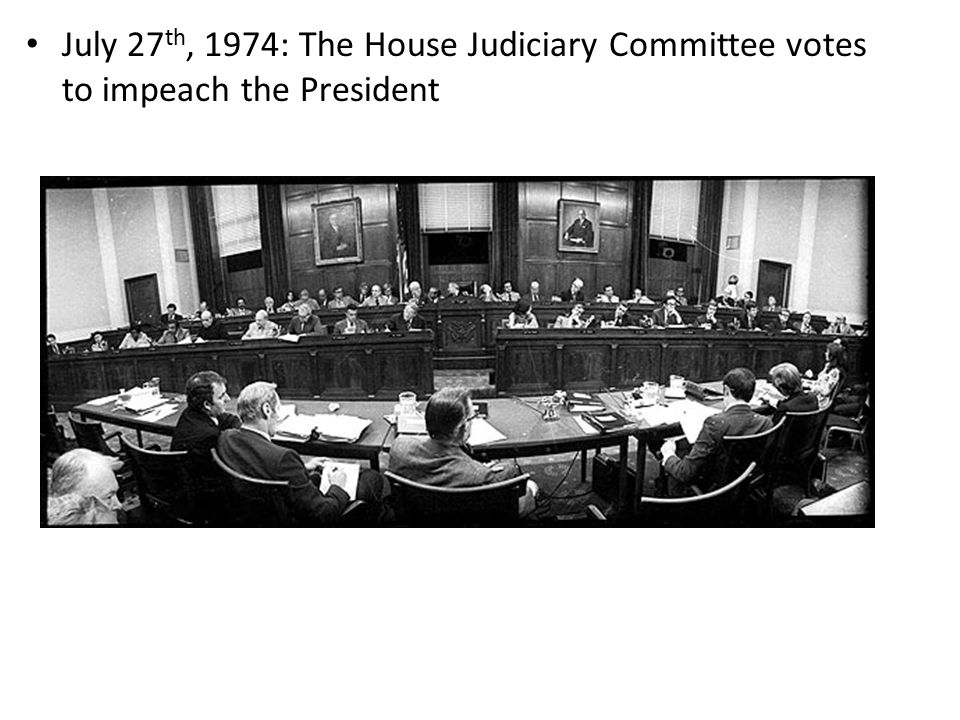 July 27 th, 1974: The House Judiciary Committee votes to impeach the President
