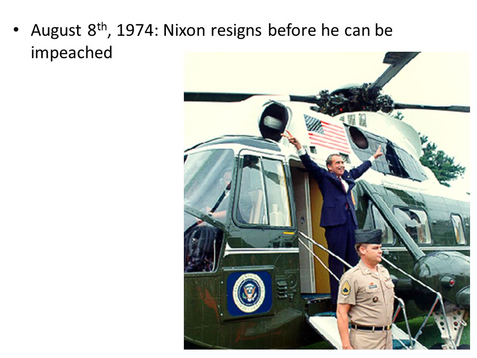 August 8 th, 1974: Nixon resigns before he can be impeached