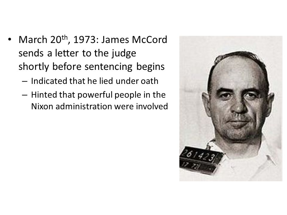 March 20 th, 1973: James McCord sends a letter to the judge shortly before sentencing begins – Indicated that he lied under oath – Hinted that powerfu