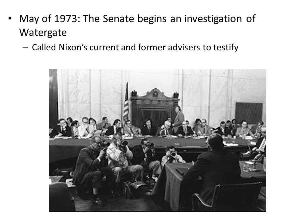 May of 1973: The Senate begins an investigation of Watergate – Called Nixon's current and former advisers to testify