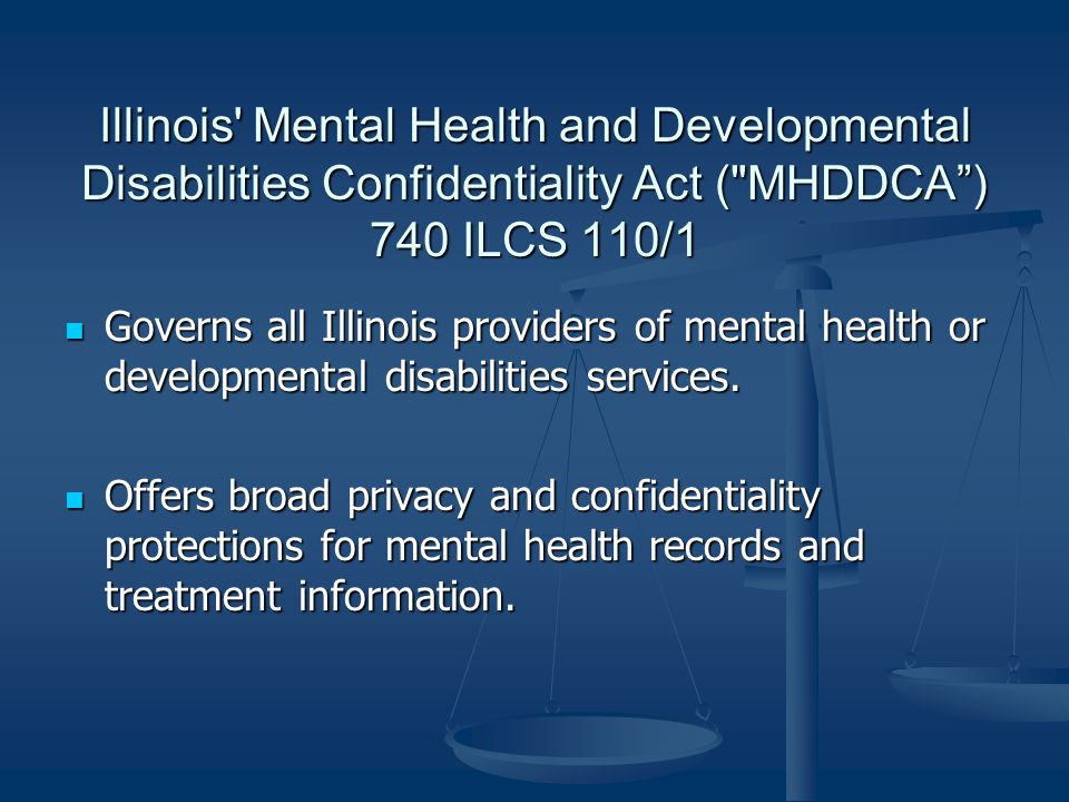 Illinois Mental Health and Developmental Disabilities Confidentiality Act ( MHDDCA ) 740 ILCS 110/1 Governs all Illinois providers of mental health or developmental disabilities services.