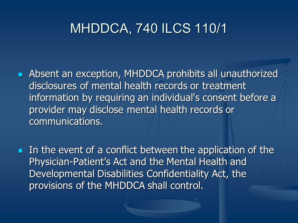 MHDDCA, 740 ILCS 110/1 Absent an exception, MHDDCA prohibits all unauthorized disclosures of mental health records or treatment information by requiring an individual s consent before a provider may disclose mental health records or communications.