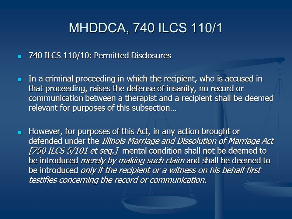 MHDDCA, 740 ILCS 110/1 740 ILCS 110/10: Permitted Disclosures 740 ILCS 110/10: Permitted Disclosures In a criminal proceeding in which the recipient, who is accused in that proceeding, raises the defense of insanity, no record or communication between a therapist and a recipient shall be deemed relevant for purposes of this subsection… In a criminal proceeding in which the recipient, who is accused in that proceeding, raises the defense of insanity, no record or communication between a therapist and a recipient shall be deemed relevant for purposes of this subsection… However, for purposes of this Act, in any action brought or defended under the Illinois Marriage and Dissolution of Marriage Act [750 ILCS 5/101 et seq.] mental condition shall not be deemed to be introduced merely by making such claim and shall be deemed to be introduced only if the recipient or a witness on his behalf first testifies concerning the record or communication.