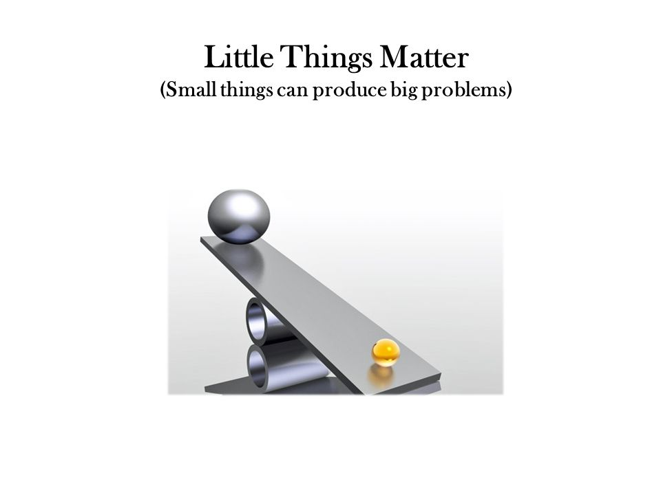 Little Things Matter (Small things can produce big problems)