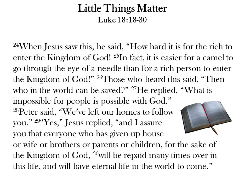 "Little Things Matter Luke 18:18-30 24 When Jesus saw this, he said, ""How hard it is for the rich to enter the Kingdom of God! 25 In fact, it is easier"