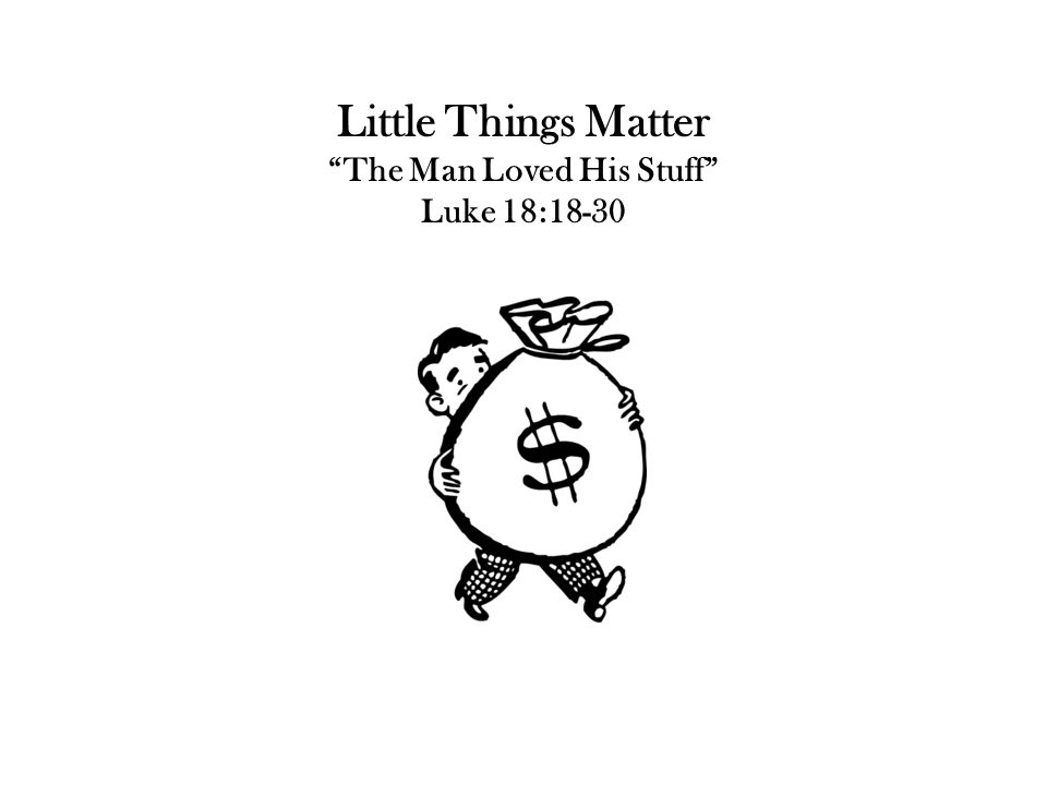 "Little Things Matter ""The Man Loved His Stuff"" Luke 18:18-30"