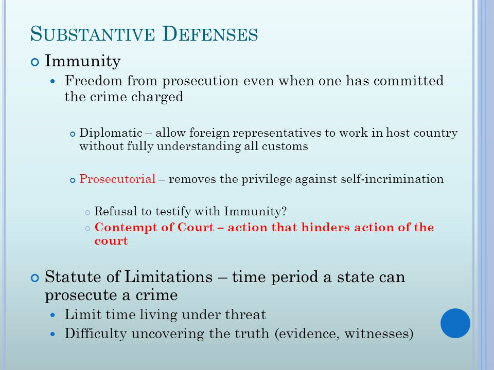 S UBSTANTIVE D EFENSES Immunity Freedom from prosecution even when one has committed the crime charged Diplomatic – allow foreign representatives to work in host country without fully understanding all customs Prosecutorial – removes the privilege against self-incrimination Refusal to testify with Immunity.