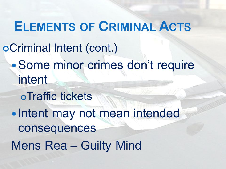 E LEMENTS OF C RIMINAL A CTS Criminal Intent (cont.) Some minor crimes don't require intent Traffic tickets Intent may not mean intended consequences Mens Rea – Guilty Mind