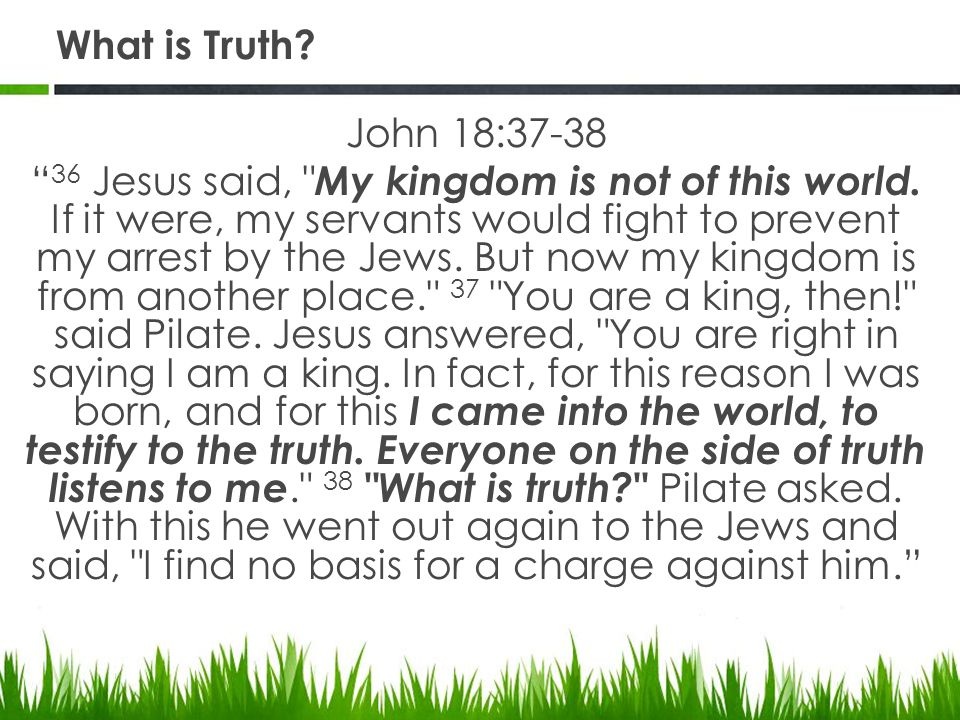 What is Truth. John 18:37-38 36 Jesus said, My kingdom is not of this world.