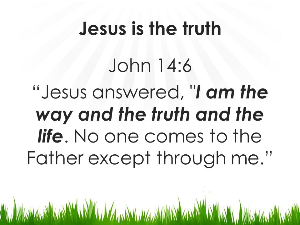 Jesus is the truth John 14:6 Jesus answered, I am the way and the truth and the life.