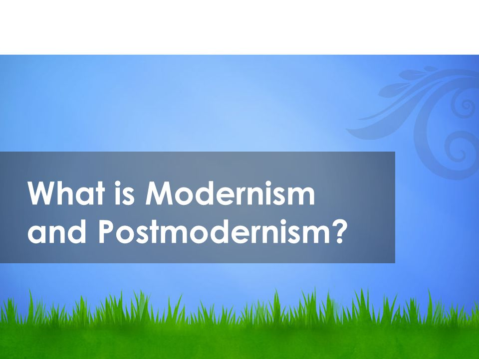 What is Modernism and Postmodernism