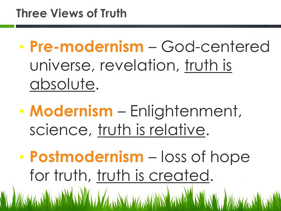 Three Views of Truth Pre-modernism – God-centered universe, revelation, truth is absolute.