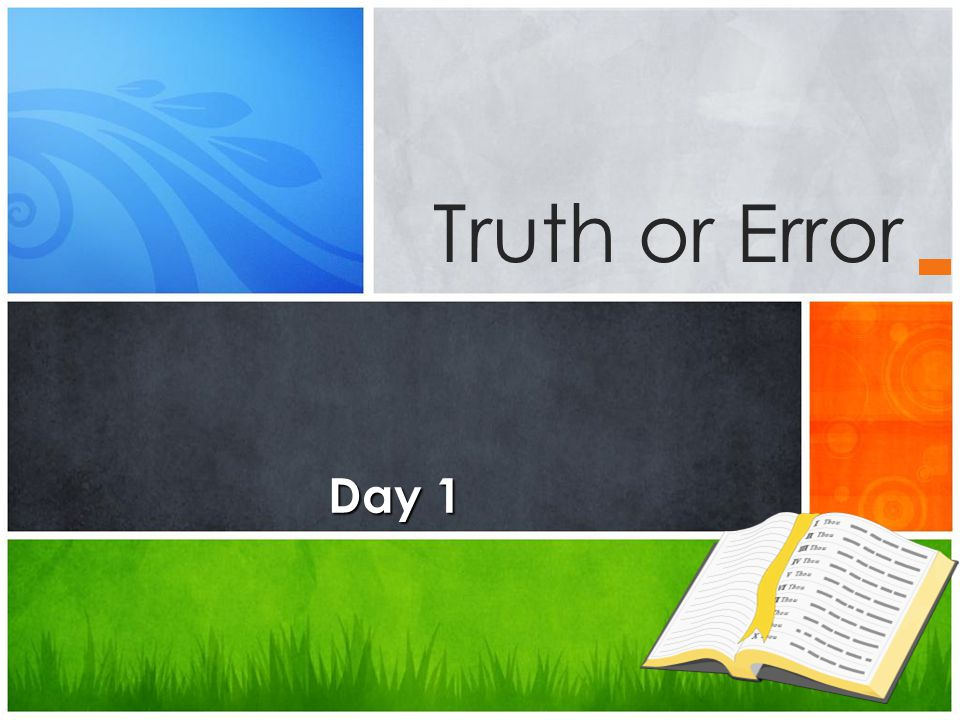 Truth or Error Day 1