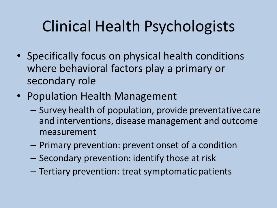 Clinical Health Psychologists Specifically focus on physical health conditions where behavioral factors play a primary or secondary role Population Health Management – Survey health of population, provide preventative care and interventions, disease management and outcome measurement – Primary prevention: prevent onset of a condition – Secondary prevention: identify those at risk – Tertiary prevention: treat symptomatic patients