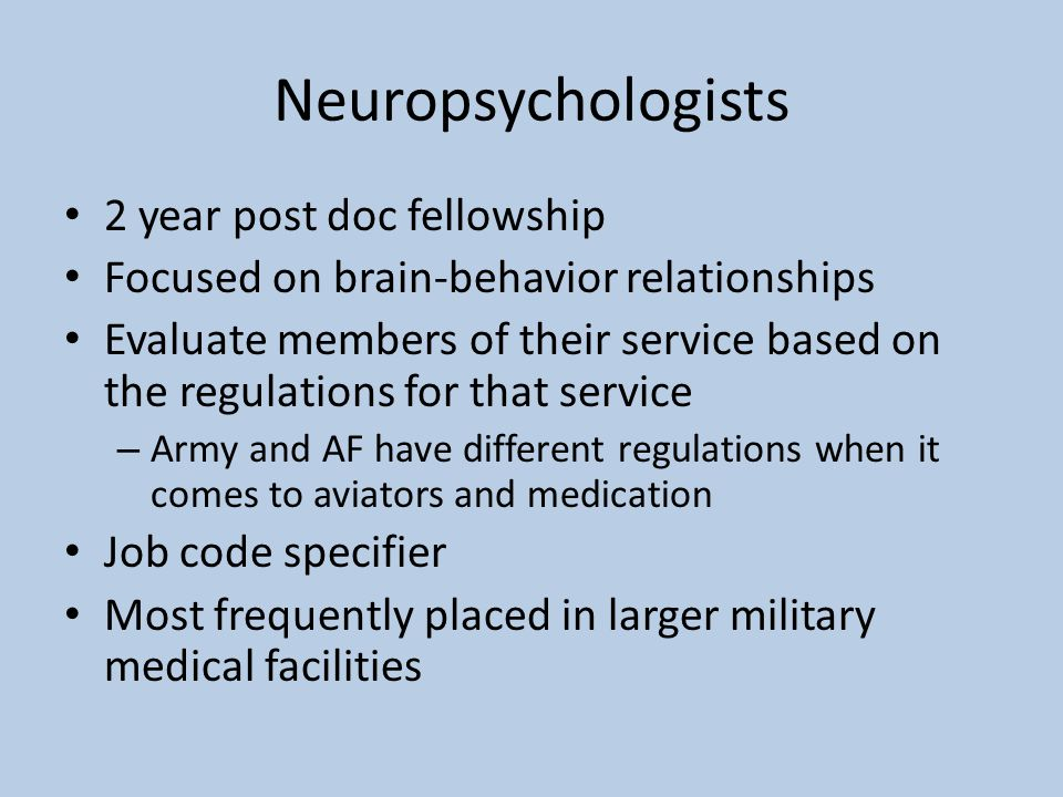 Neuropsychologists 2 year post doc fellowship Focused on brain-behavior relationships Evaluate members of their service based on the regulations for that service – Army and AF have different regulations when it comes to aviators and medication Job code specifier Most frequently placed in larger military medical facilities
