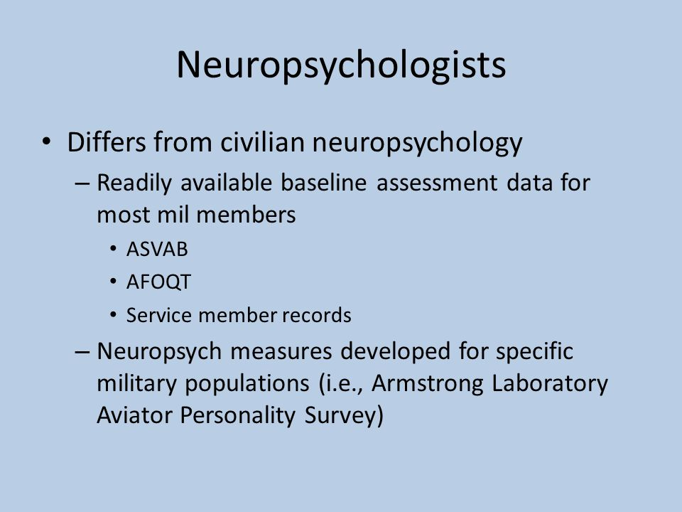 Neuropsychologists Differs from civilian neuropsychology – Readily available baseline assessment data for most mil members ASVAB AFOQT Service member records – Neuropsych measures developed for specific military populations (i.e., Armstrong Laboratory Aviator Personality Survey)