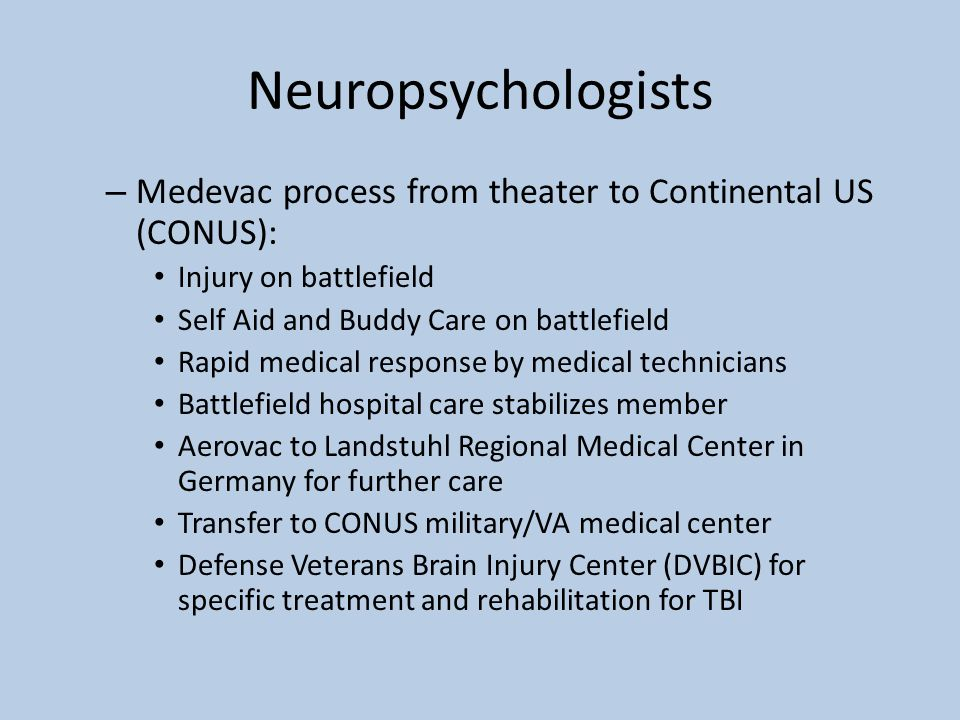 Neuropsychologists – Medevac process from theater to Continental US (CONUS): Injury on battlefield Self Aid and Buddy Care on battlefield Rapid medical response by medical technicians Battlefield hospital care stabilizes member Aerovac to Landstuhl Regional Medical Center in Germany for further care Transfer to CONUS military/VA medical center Defense Veterans Brain Injury Center (DVBIC) for specific treatment and rehabilitation for TBI