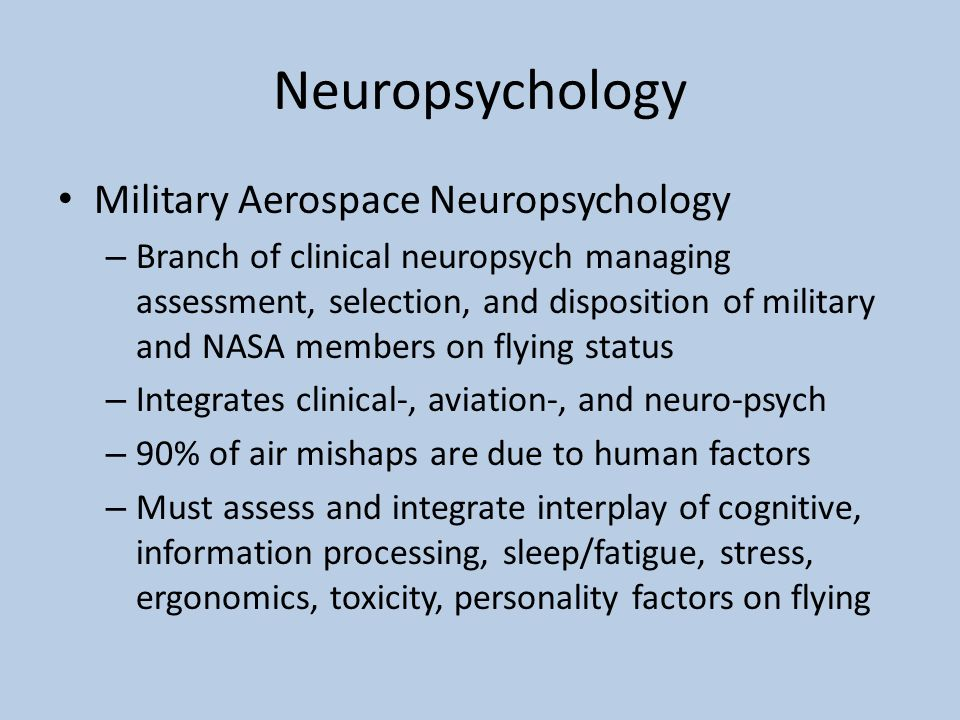 Neuropsychology Military Aerospace Neuropsychology – Branch of clinical neuropsych managing assessment, selection, and disposition of military and NASA members on flying status – Integrates clinical-, aviation-, and neuro-psych – 90% of air mishaps are due to human factors – Must assess and integrate interplay of cognitive, information processing, sleep/fatigue, stress, ergonomics, toxicity, personality factors on flying