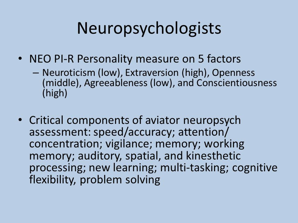 Neuropsychologists NEO PI-R Personality measure on 5 factors – Neuroticism (low), Extraversion (high), Openness (middle), Agreeableness (low), and Conscientiousness (high) Critical components of aviator neuropsych assessment: speed/accuracy; attention/ concentration; vigilance; memory; working memory; auditory, spatial, and kinesthetic processing; new learning; multi-tasking; cognitive flexibility, problem solving