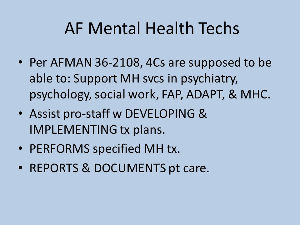 AF Mental Health Techs Per AFMAN 36-2108, 4Cs are supposed to be able to: Support MH svcs in psychiatry, psychology, social work, FAP, ADAPT, & MHC.
