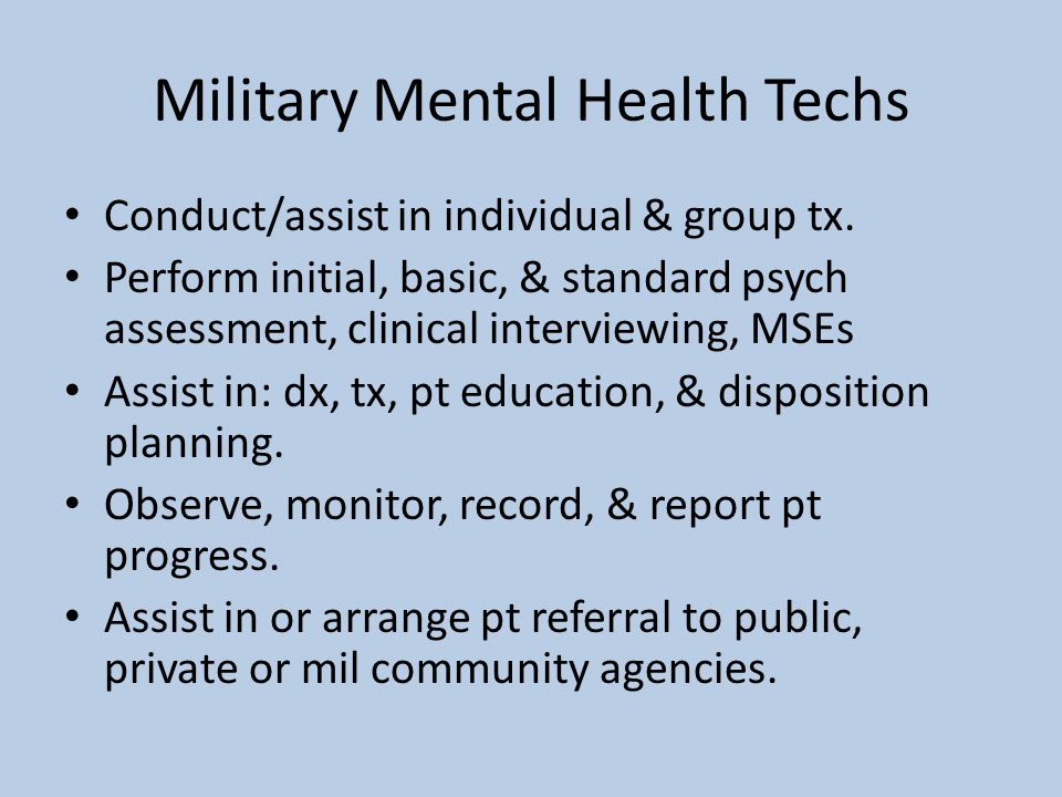 Military Mental Health Techs Conduct/assist in individual & group tx. Perform initial, basic, & standard psych assessment, clinical interviewing, MSEs