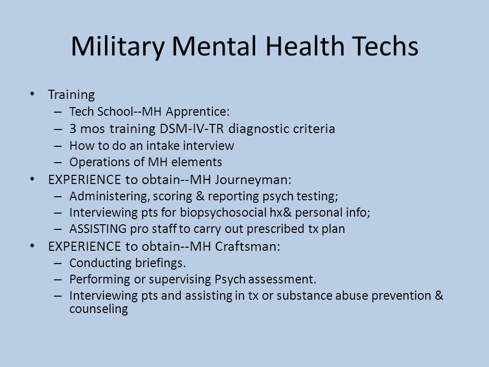 Military Mental Health Techs Training – Tech School--MH Apprentice: – 3 mos training DSM-IV-TR diagnostic criteria – How to do an intake interview – O